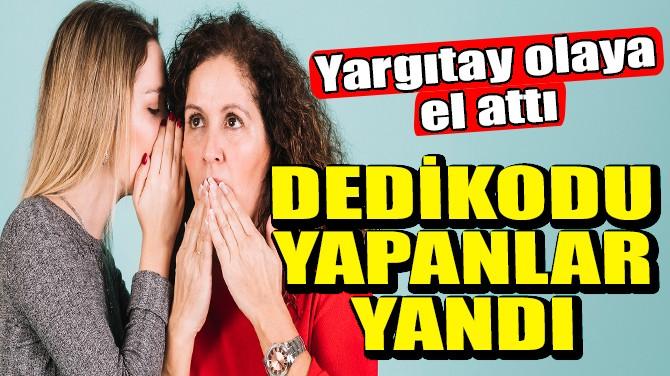 DEDİKODU YAPANLAR YANDI! YARGITAY'DAN EMSAL KARAR!