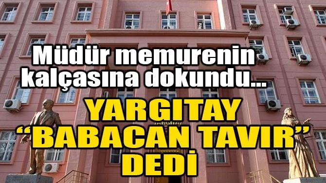 """MÜDÜR MEMURENİN KALÇASINA DOKUNDU, YARGITAY """"BABACAN TAVIR"""" DEDİ"""