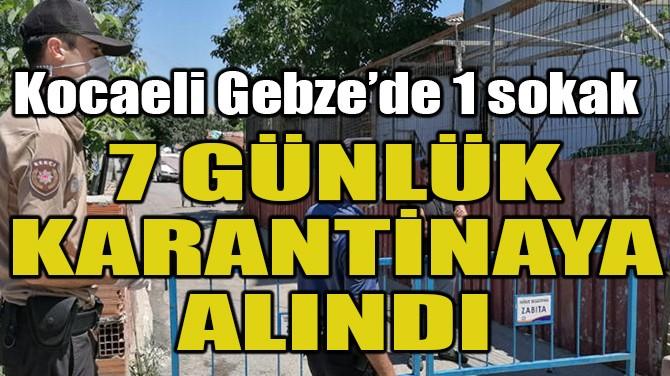 KOCAELİ GEBZE'DE 1 SOKAK, 7 GÜNLÜK KARANTİNAYA ALINDI