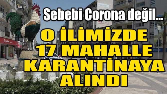 O İLİMİZDE 17 MAHALLE KARANTİNAYA ALINDI!
