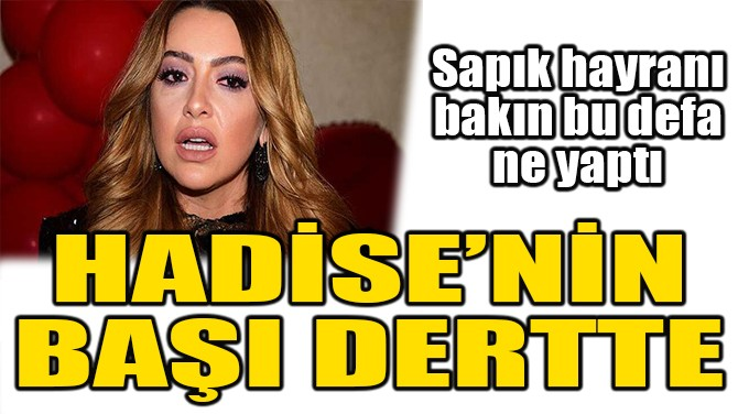 HADİSE'NİN BAŞI DERTTE!