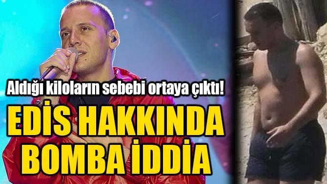 EDİS HAKKINDA BOMBA İDDİA!