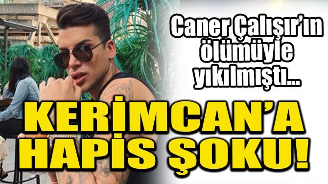 KERİMCAN DURMAZ'A HAPİS ŞOKU!