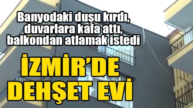 İZMİR'DE DEHŞET EVİ!