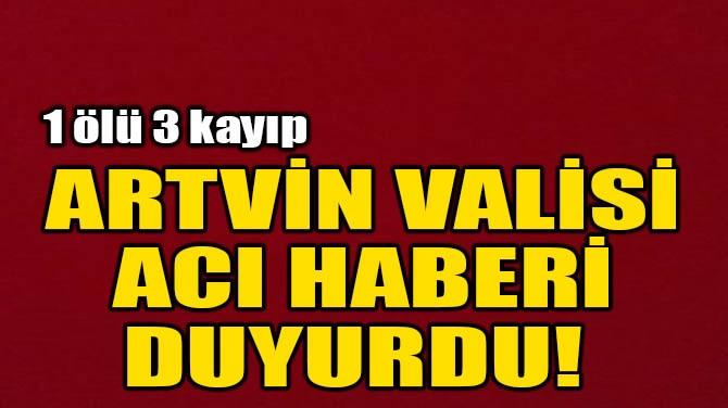 ARTVİN VALİSİ ACI HABERİ DUYURDU!