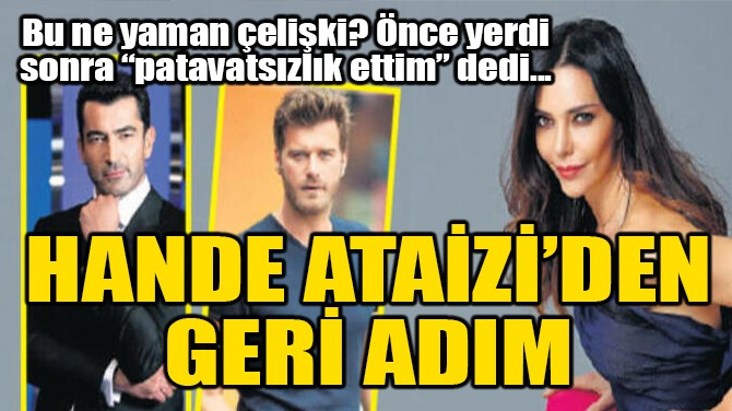 HANDE ATAİZİ'DEN GERİ ADIM!