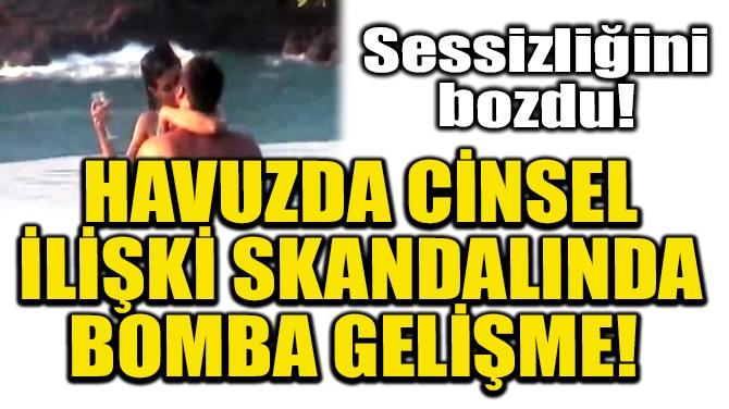 HAVUZDA CİNSEL İLİŞKİ SKANDALINDA BOMBA GELİŞME!
