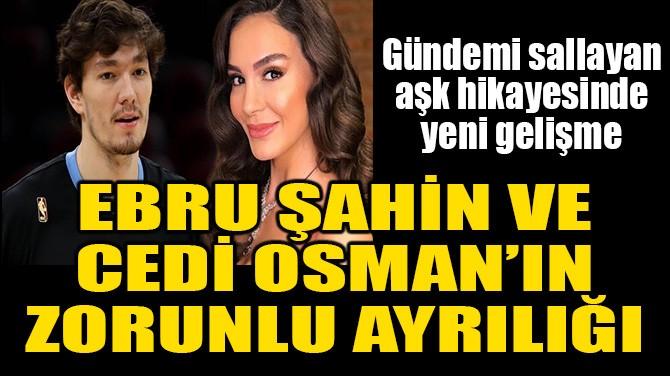 EBRU ŞAHİN VE CEDİ OSMAN'IN ZORUNLU AYRILIĞI!