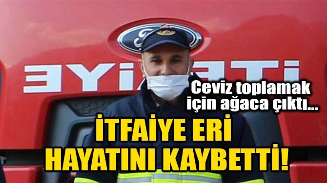 İTFAİYE ERİ HAYATINI KAYBETTİ!
