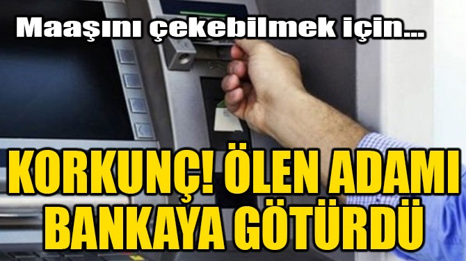 KORKUNÇ! ÖLEN ADAMI BANKAYA GÖTÜRDÜ!