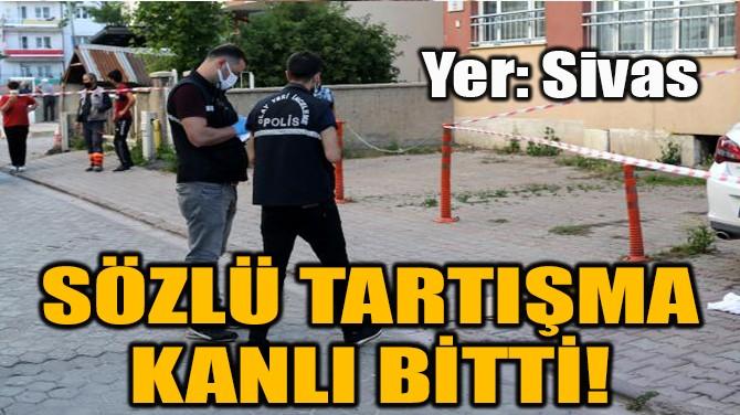 SÖZLÜ TARTIŞMA KANLI BİTTİ!