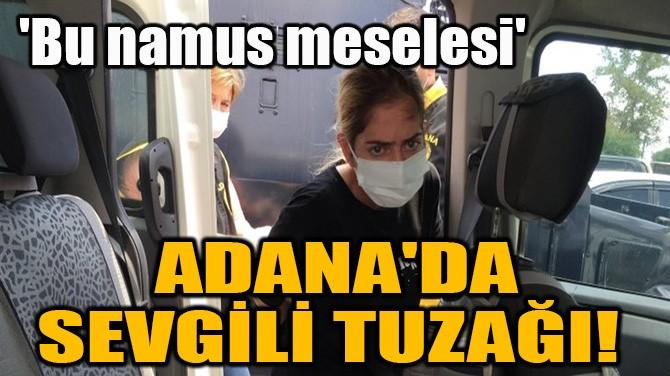 ADANA'DA SEVGİLİ TUZAĞI!