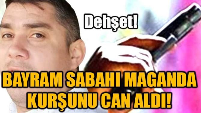 BAYRAM SABAHI MAGANDA KURŞUNU CAN ALDI!