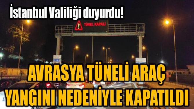 AVRASYA TÜNELİ ARAÇ YANGINI NEDENİYLE KAPATILDI!