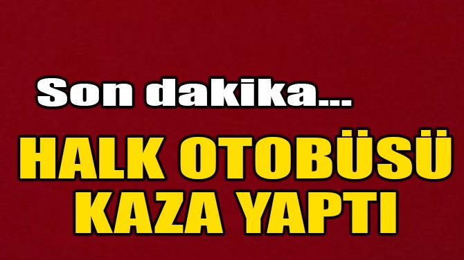 HALK OTOBÜSÜ KAZA YAPTI!