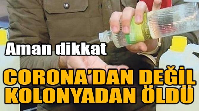 CORONA'DAN DEĞİL KOLONYADAN ÖLDÜ!