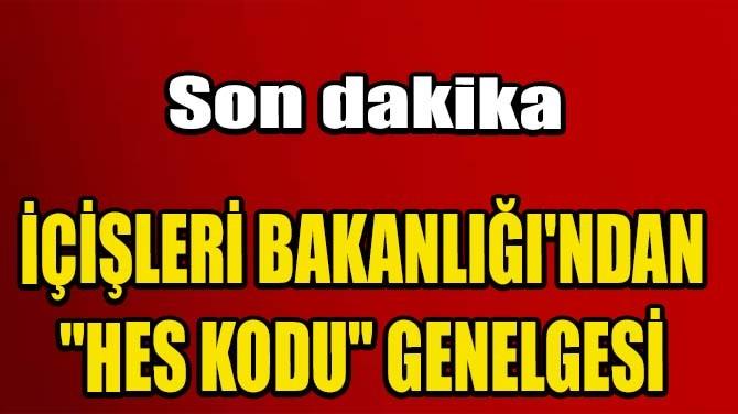 """İÇİŞLERİ BAKANLIĞI'NDAN """"HES KODU"""" GENELGESİ"""