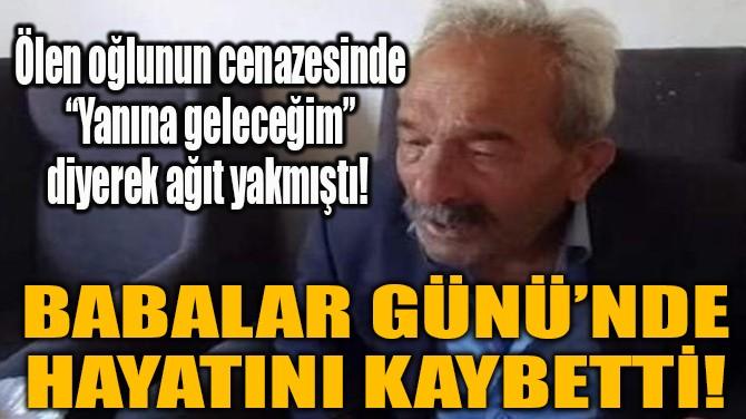 BABALAR GÜNÜ'NDE HAYATINI KAYBETTİ!
