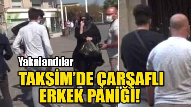 TAKSİM'DE ÇARŞAFLI ERKEK PANİĞİ!