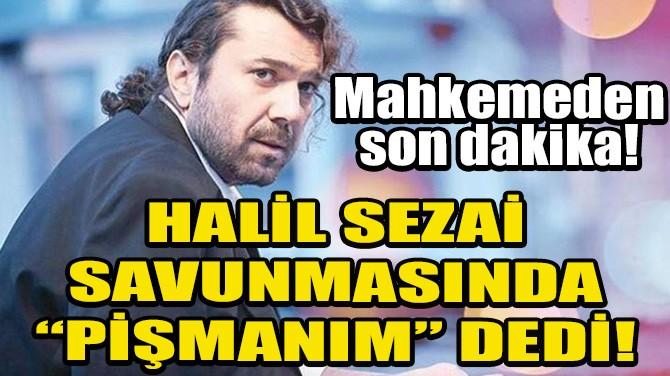 """HALİL SEZAİ SAVUNMASINDA """"PİŞMANIM"""" DEDİ!"""