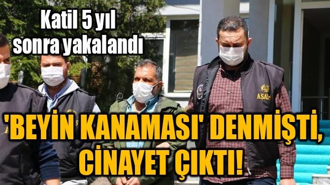 'BEYİN KANAMASI' DENMİŞTİ, CİNAYET ÇIKTI!