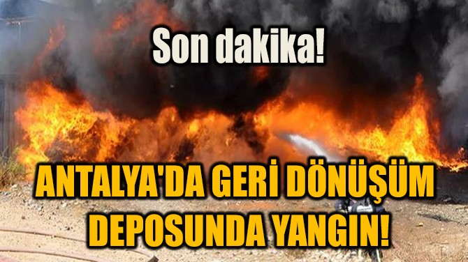 ANTALYA'DA GERİ DÖNÜŞÜM DEPOSUNDA YANGIN!