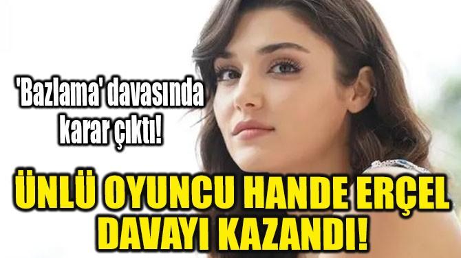 ÜNLÜ OYUNCU HANDE ERÇEL DAVAYI KAZANDI!
