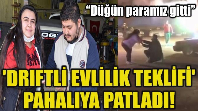 'DRIFTLİ EVLİLİK TEKLİFİ' PAHALIYA PATLADI!