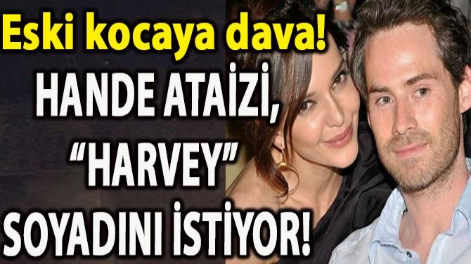 """HANDE ATAİZİ'DEN ESKİ EŞE DAVA! """"HARVEY"""" SOYADINI İSTİYOR!"""