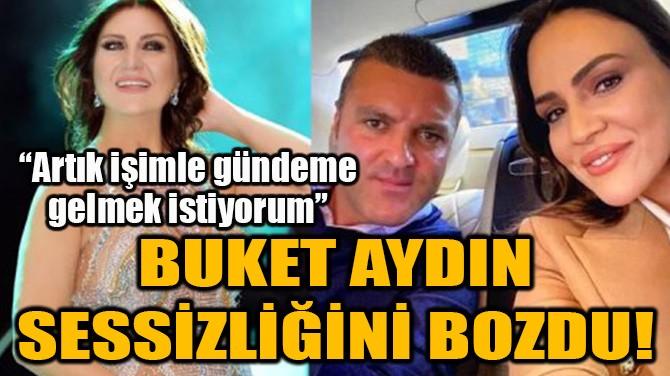 BUKET AYDIN SESSİZLİĞİNİ BOZDU!