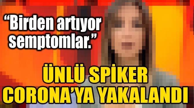 ÜNLÜ SPİKER CORONAVİRÜS'E YAKALANDI