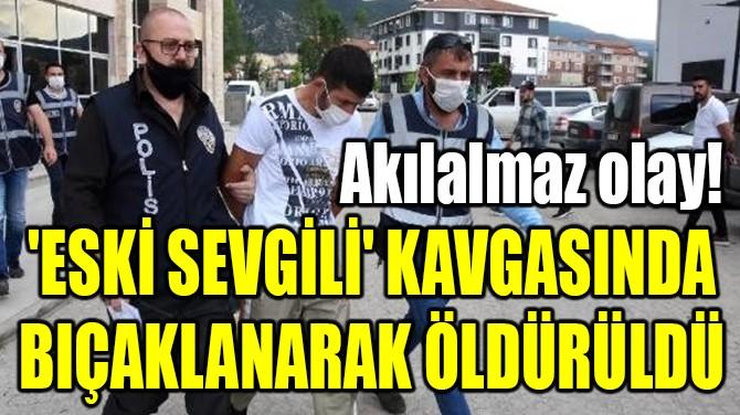 'ESKİ SEVGİLİ' KAVGASINDA BIÇAKLANARAK ÖLDÜRÜLDÜ