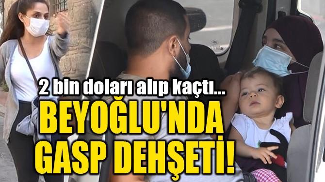 BEYOĞLU'NDA GASP DEHŞETİ!
