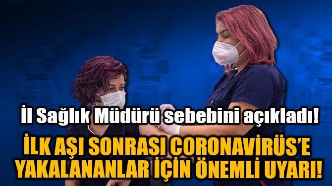 İLK AŞI SONRASI CORONAVİRÜS'E YAKALANANLAR İÇİN ÖNEMLİ UYARI!