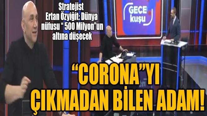 """CORONA""YI ÇIKMADAN BİLEN ADAM"