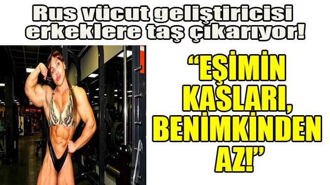 """""""EŞİMİN KASLARI, BENİMKİNDEN AZ!"""""""