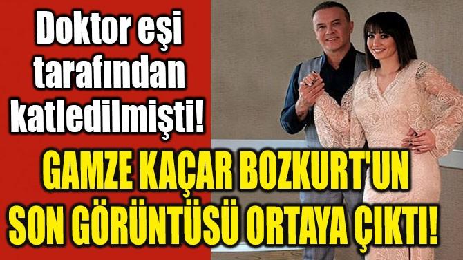 GAMZE KAÇAR BOZKURT'UN SON GÖRÜNTÜSÜ ORTAYA ÇIKTI!