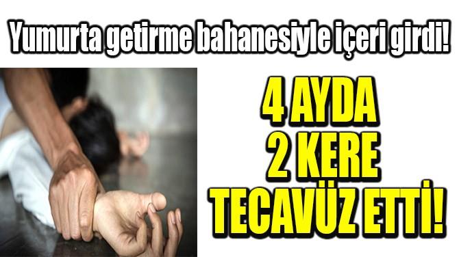 4 AYDA 2 KERE TECAVÜZ ETTİ!