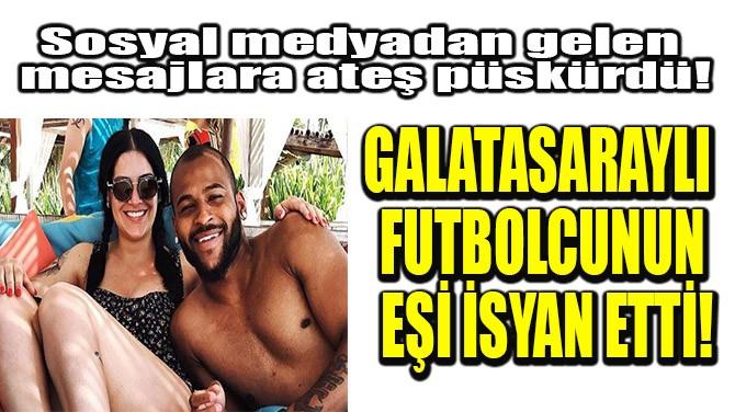 GALATASARAYLI FUTBOLCUNUN EŞİ İSYAN ETTİ!