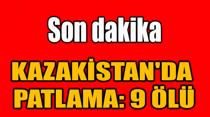 KAZAKİSTAN'DA  PATLAMA: 9 ÖLÜ