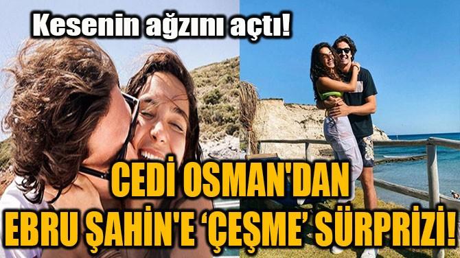 CEDİ OSMAN'DAN EBRU ŞAHİN'E 'ÇEŞME' SÜRPRİZİ!