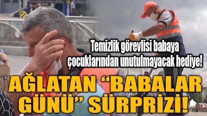 """AĞLATAN """"BABALAR GÜNÜ"""" SÜRPRİZİ!"""