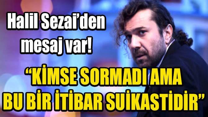 HALİL SEZAİ'DEN MESAJ VAR!