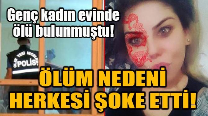 GENÇ KADININ ÖLÜM NEDENİ HERKESİ ŞOKE ETTİ!
