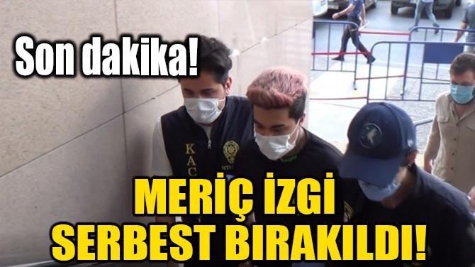 MERİÇ İZGİ SERBEST BIRAKILDI!