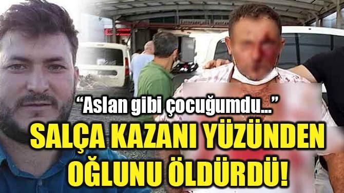 SALÇA KAZANI YÜZÜNDEN  OĞLUNU ÖLDÜRDÜ!