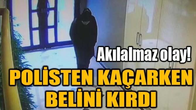 POLİSTEN KAÇARKEN BELİNİ KIRDI