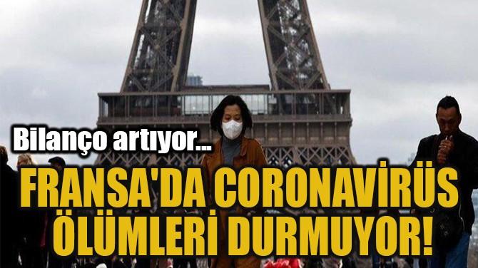FRANSA'DA CORONAVİRÜS  ÖLÜMLERİ DURMUYOR!