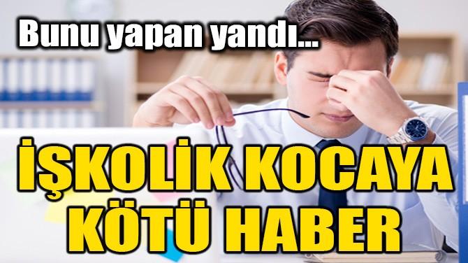 İŞKOLİK KOCAYA KÖTÜ HABER!