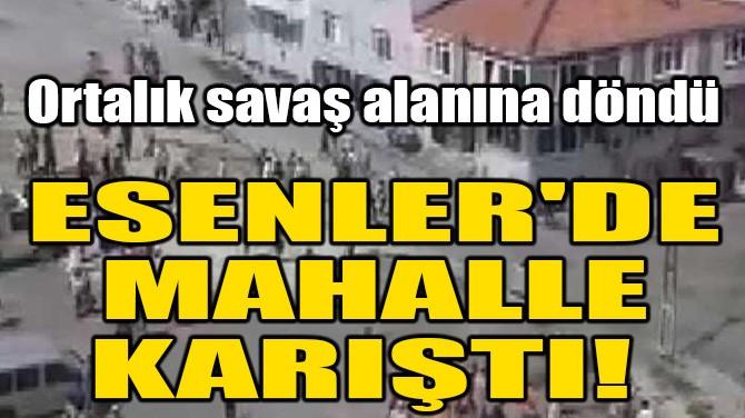 ESENLER'DE MAHALLE KARIŞTI!